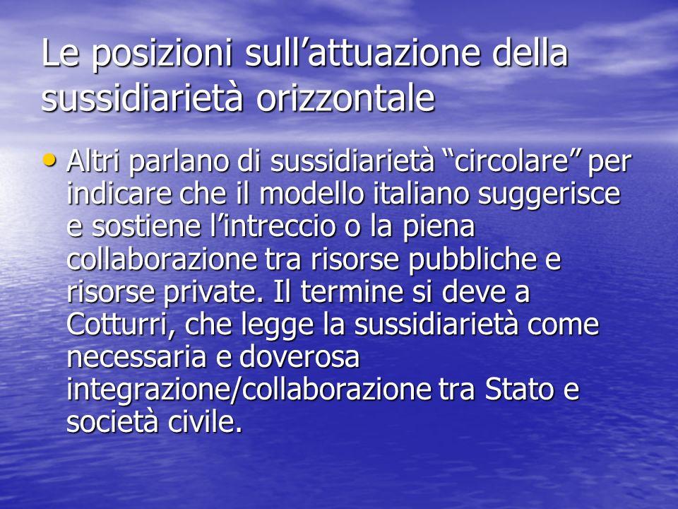 Le posizioni sullattuazione della sussidiarietà orizzontale Altri parlano di sussidiarietà circolare per indicare che il modello italiano suggerisce e