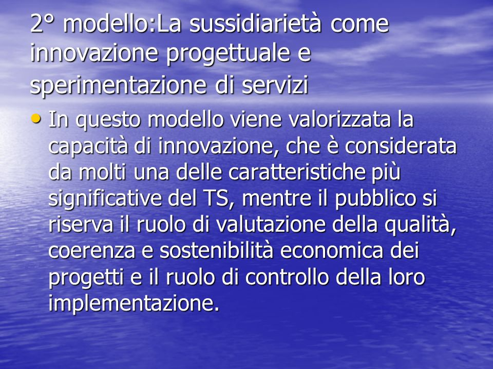 2° modello:La sussidiarietà come innovazione progettuale e sperimentazione di servizi In questo modello viene valorizzata la capacità di innovazione,