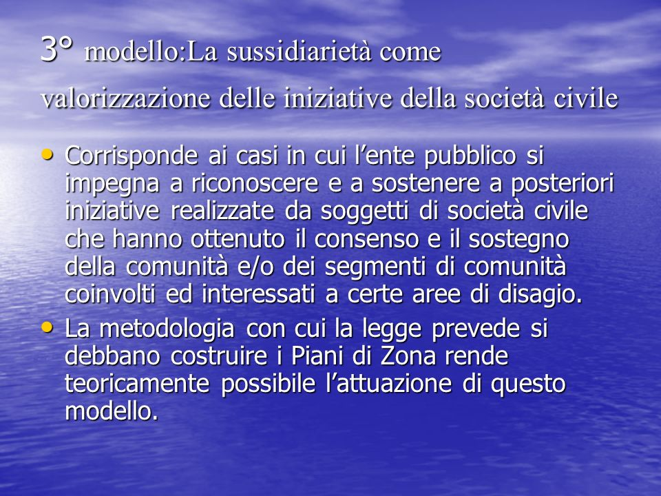 3° modello:La sussidiarietà come valorizzazione delle iniziative della società civile Corrisponde ai casi in cui lente pubblico si impegna a riconosce