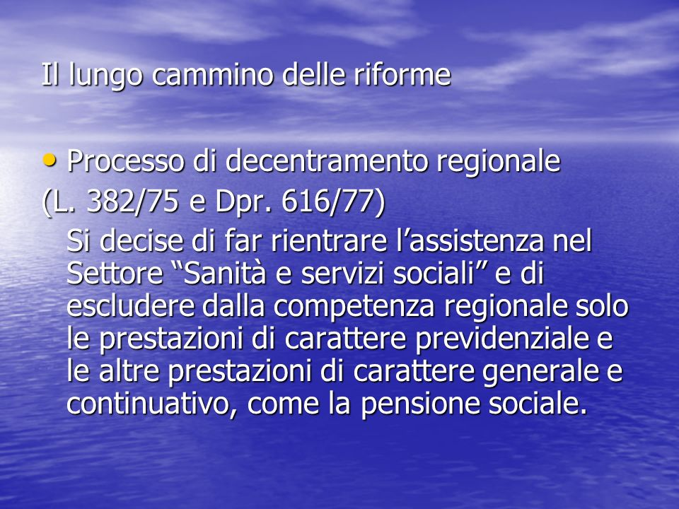 Il lungo cammino delle riforme Si configurò in quegli anni lo schema che assegnava alle Regioni i compiti di legislazione e programmazione generale e ai Comuni quelli di programmazione locale e di gestione operativa dei servizi o direttamente o, dopo lapprovazione della L.
