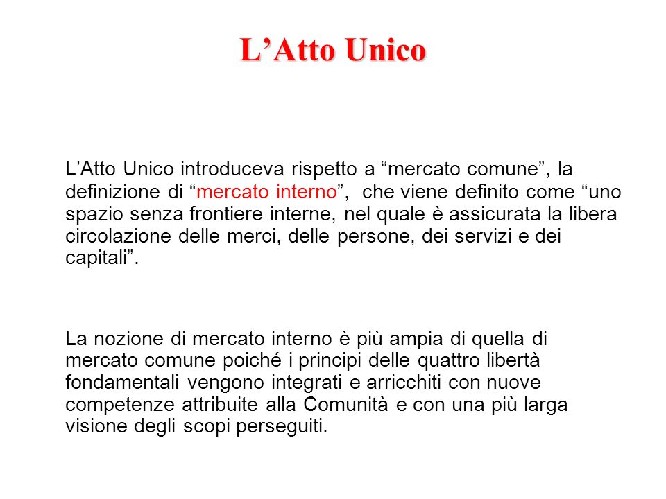 LAtto Unico LAtto Unico introduceva rispetto a mercato comune, la definizione di mercato interno, che viene definito come uno spazio senza frontiere i