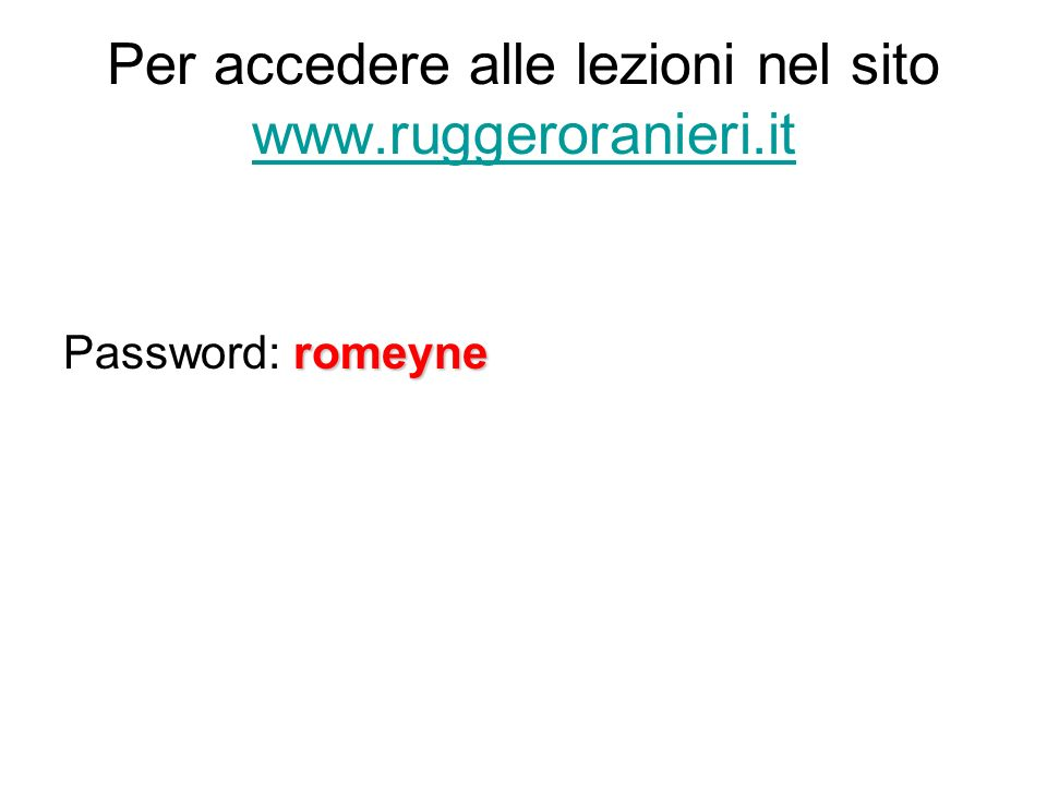Per accedere alle lezioni nel sito www.ruggeroranieri.it www.ruggeroranieri.it romeyne Password: romeyne
