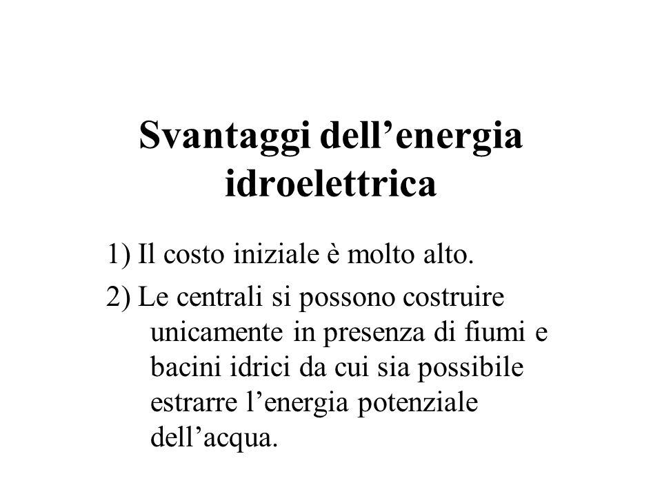 Svantaggi dellenergia idroelettrica 1) Il costo iniziale è molto alto. 2) Le centrali si possono costruire unicamente in presenza di fiumi e bacini id