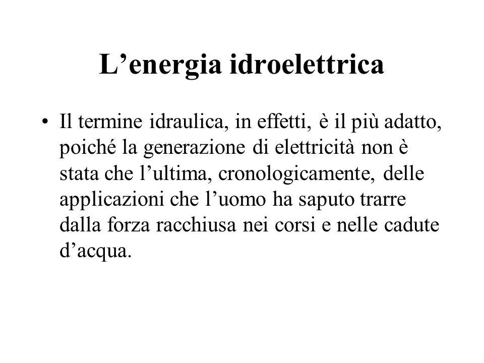 Lenergia idroelettrica Il termine idraulica, in effetti, è il più adatto, poiché la generazione di elettricità non è stata che lultima, cronologicamen