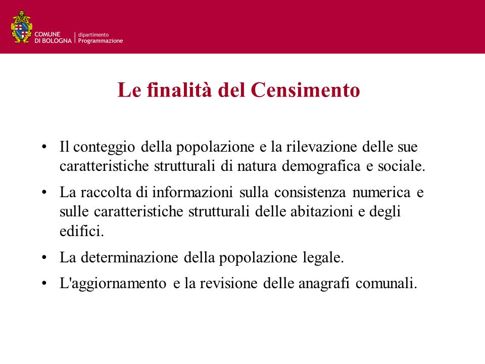 Le finalità del Censimento Il conteggio della popolazione e la rilevazione delle sue caratteristiche strutturali di natura demografica e sociale.