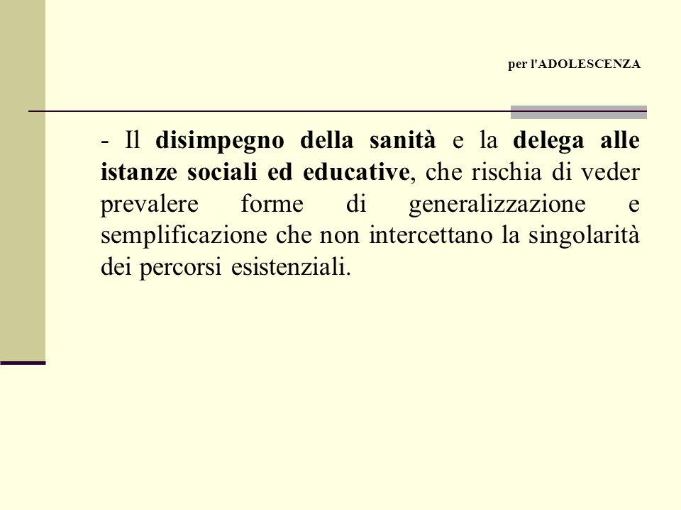 - Il disimpegno della sanità e la delega alle istanze sociali ed educative, che rischia di veder prevalere forme di generalizzazione e semplificazione che non intercettano la singolarità dei percorsi esistenziali.