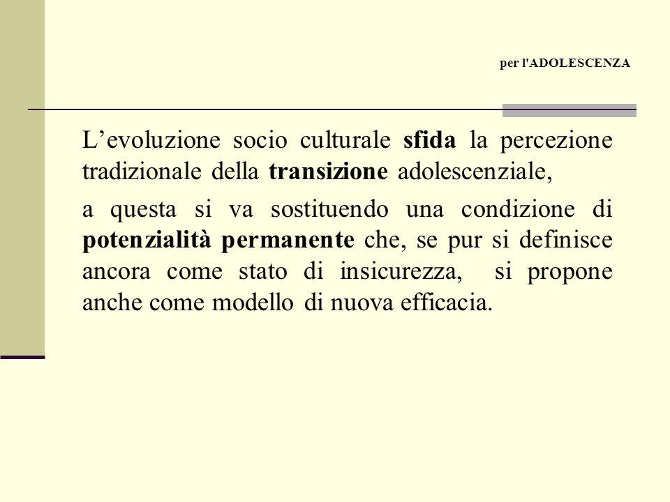 Levoluzione socio culturale sfida la percezione tradizionale della transizione adolescenziale, a questa si va sostituendo una condizione di potenzialità permanente che, se pur si definisce ancora come stato di insicurezza, si propone anche come modello di nuova efficacia.