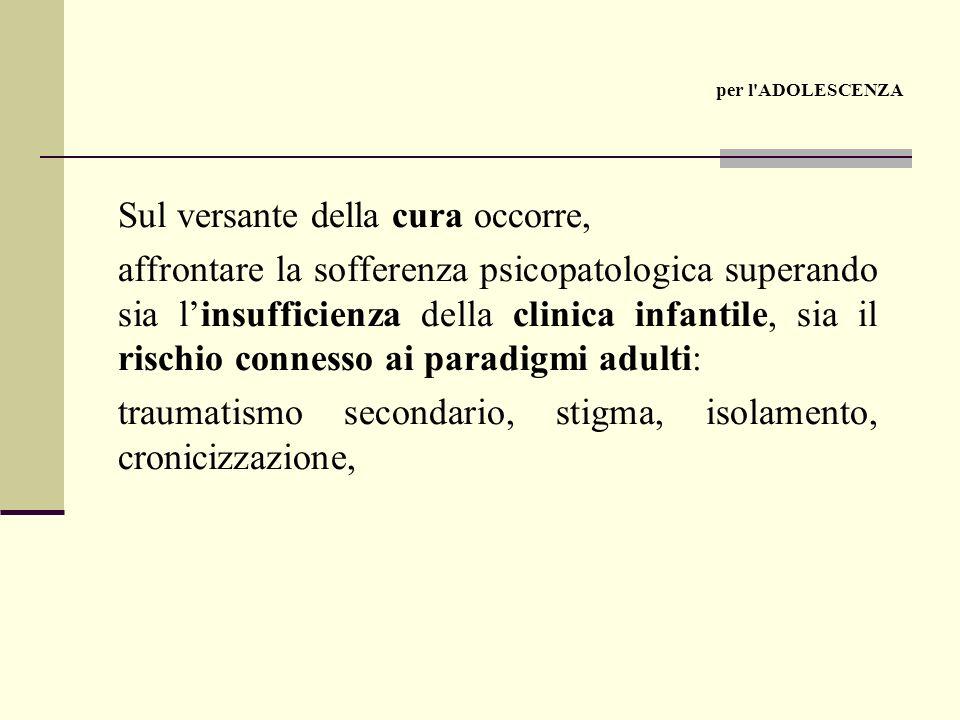Sul versante della cura occorre, affrontare la sofferenza psicopatologica superando sia linsufficienza della clinica infantile, sia il rischio connesso ai paradigmi adulti: traumatismo secondario, stigma, isolamento, cronicizzazione, per l ADOLESCENZA