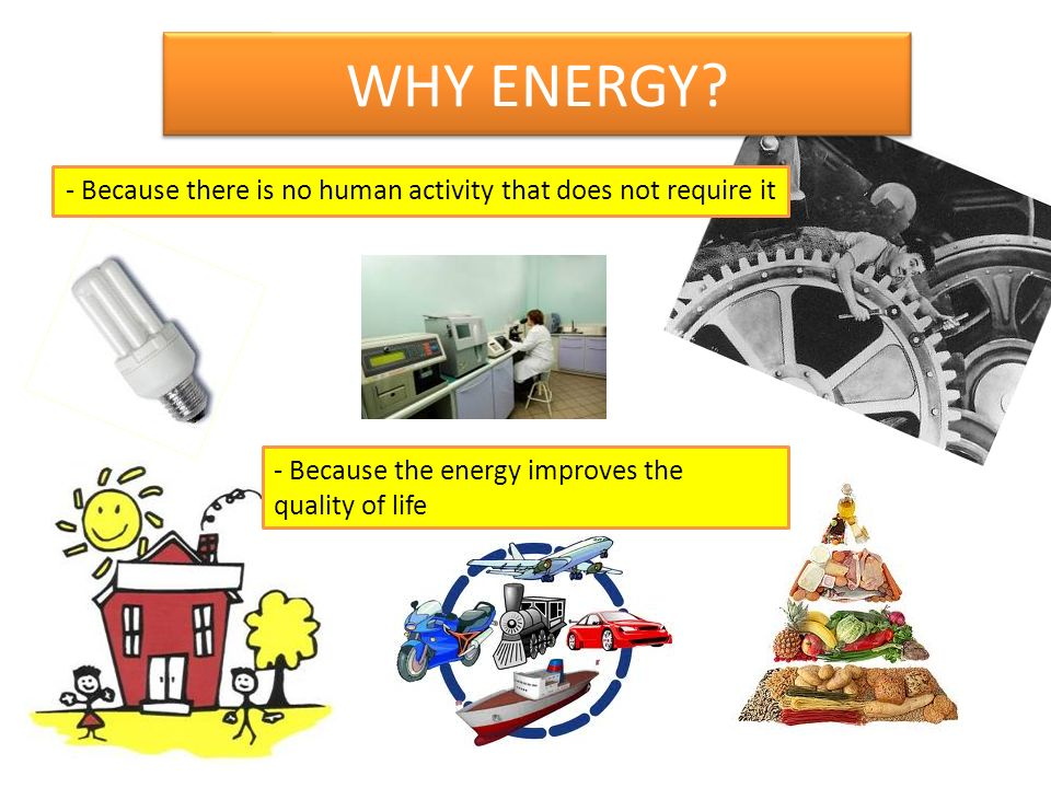 WHY ENERGY? - Because there is no human activity that does not require it - Because the energy improves the quality of life