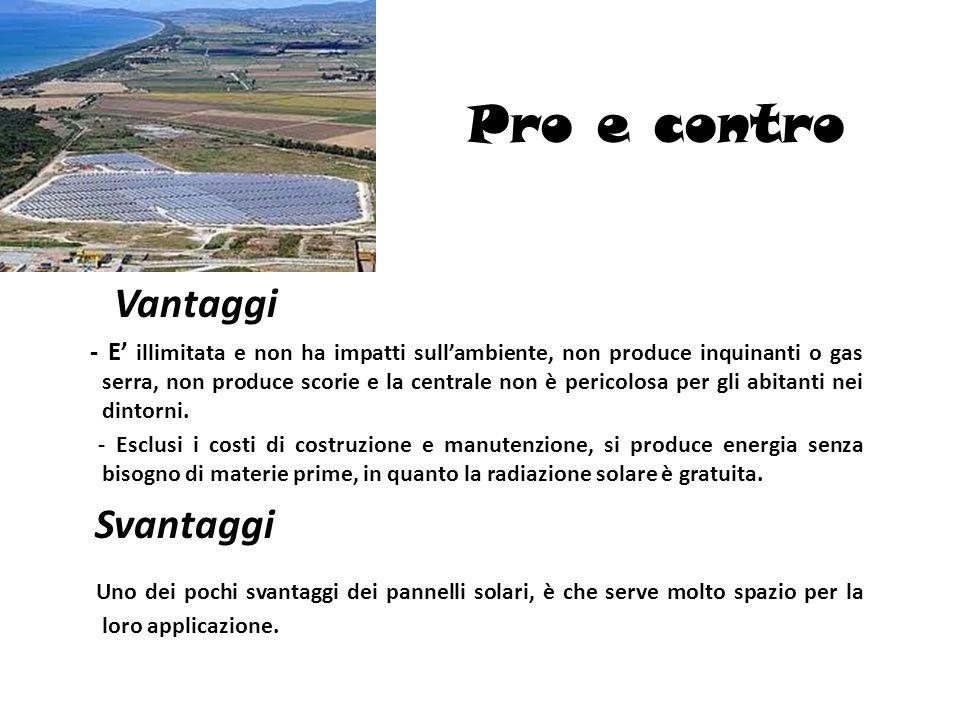 Pro e contro Vantaggi - E illimitata e non ha impatti sullambiente, non produce inquinanti o gas serra, non produce scorie e la centrale non è pericol