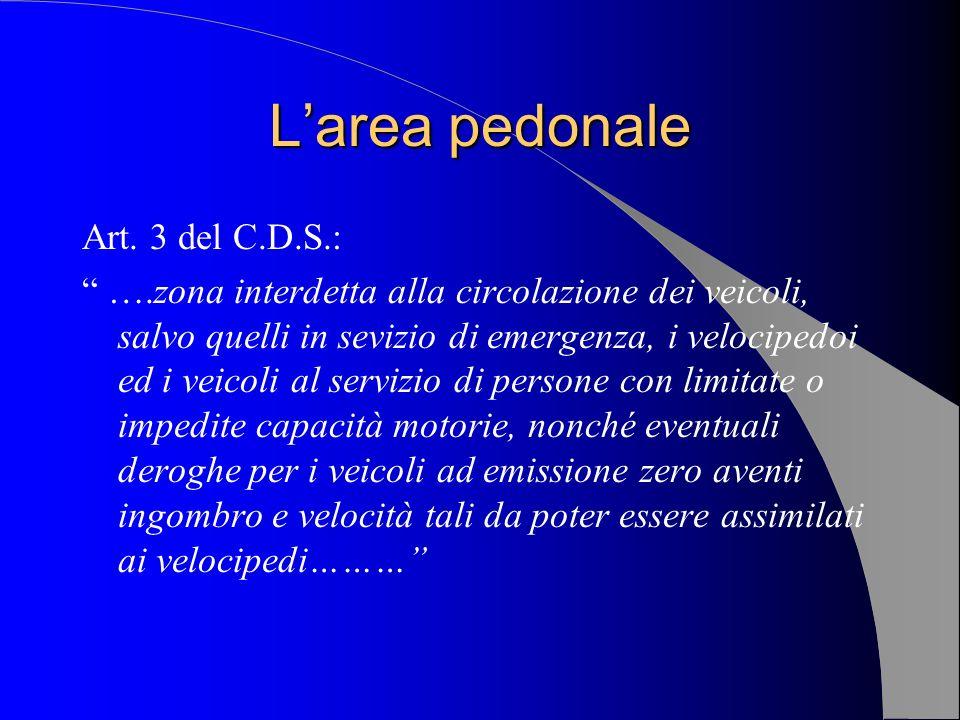 Larea pedonale Art. 3 del C.D.S.: ….zona interdetta alla circolazione dei veicoli, salvo quelli in sevizio di emergenza, i velocipedoi ed i veicoli al