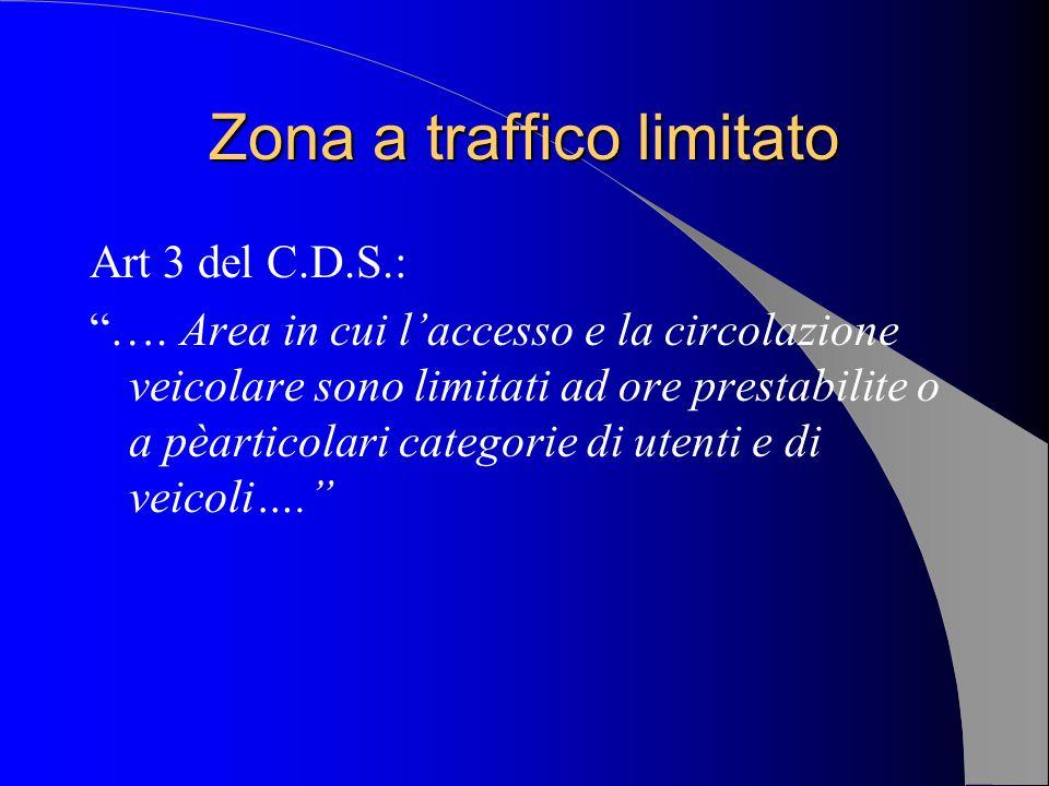 Zona a traffico limitato Art 3 del C.D.S.: …. Area in cui laccesso e la circolazione veicolare sono limitati ad ore prestabilite o a pèarticolari cate
