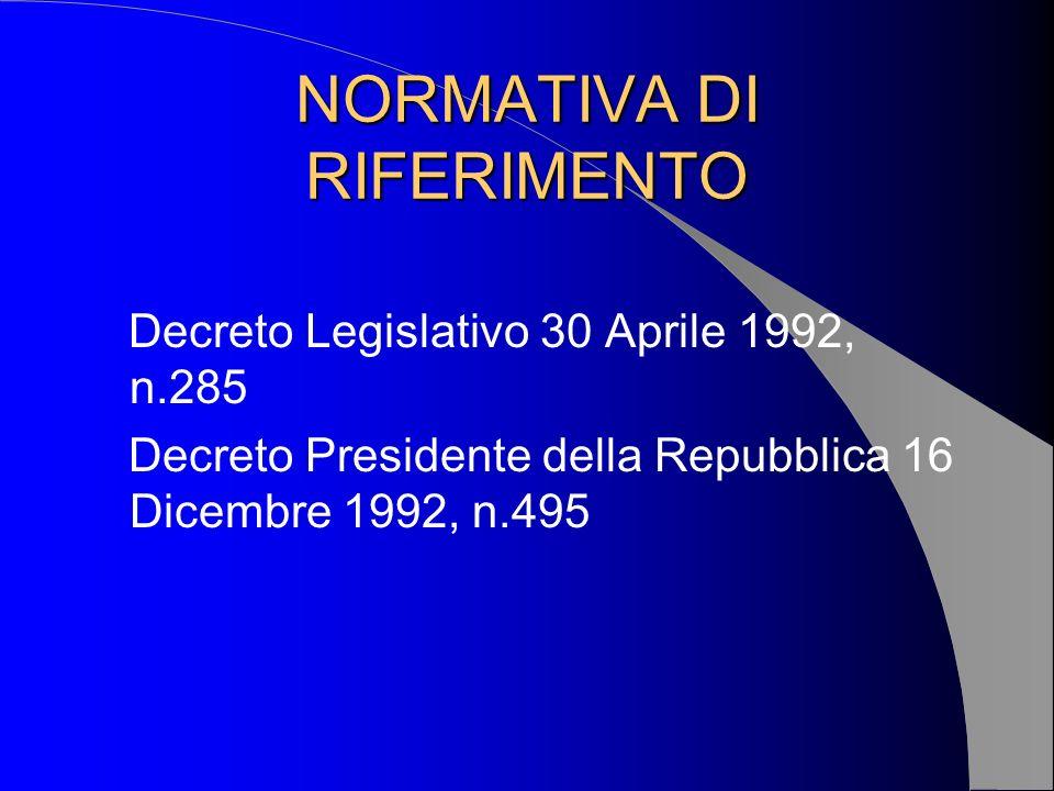 NORMATIVA DI RIFERIMENTO Decreto Legislativo 30 Aprile 1992, n.285 Decreto Presidente della Repubblica 16 Dicembre 1992, n.495