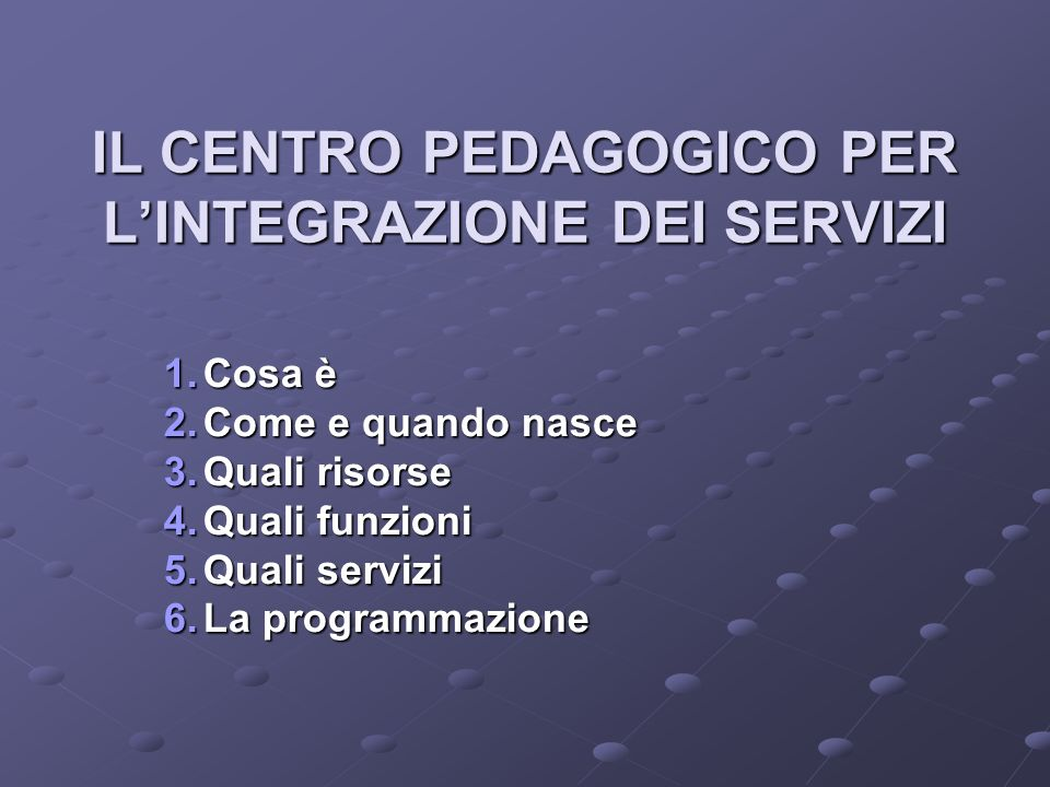 IL CENTRO PEDAGOGICO PER LINTEGRAZIONE DEI SERVIZI 1.C osa è 2.C ome e quando nasce 3.Q uali risorse 4.Q uali funzioni 5.Q uali servizi 6.L a programmazione