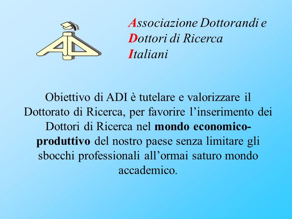 Obiettivo di ADI è tutelare e valorizzare il Dottorato di Ricerca, per favorire linserimento dei Dottori di Ricerca nel mondo economico- produttivo de