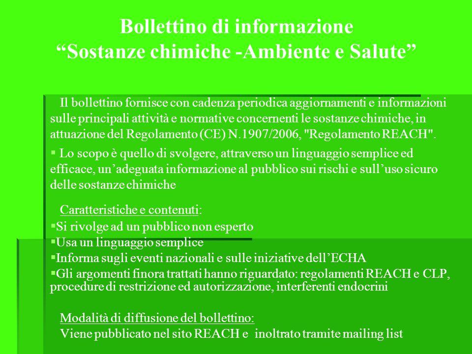 Bollettino di informazione Sostanze chimiche -Ambiente e Salute Il bollettino fornisce con cadenza periodica aggiornamenti e informazioni sulle principali attività e normative concernenti le sostanze chimiche, in attuazione del Regolamento (CE) N.1907/2006, Regolamento REACH .