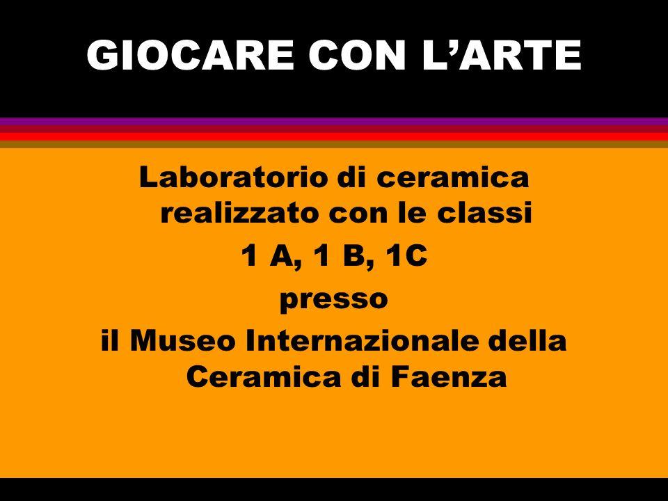 GIOCARE CON LARTE Laboratorio di ceramica realizzato con le classi 1 A, 1 B, 1C presso il Museo Internazionale della Ceramica di Faenza