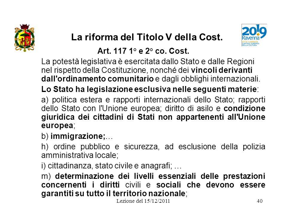 Lezione del 15/12/201140 La riforma del Titolo V della Cost. Art. 117 1° e 2° co. Cost. La potestà legislativa è esercitata dallo Stato e dalle Region