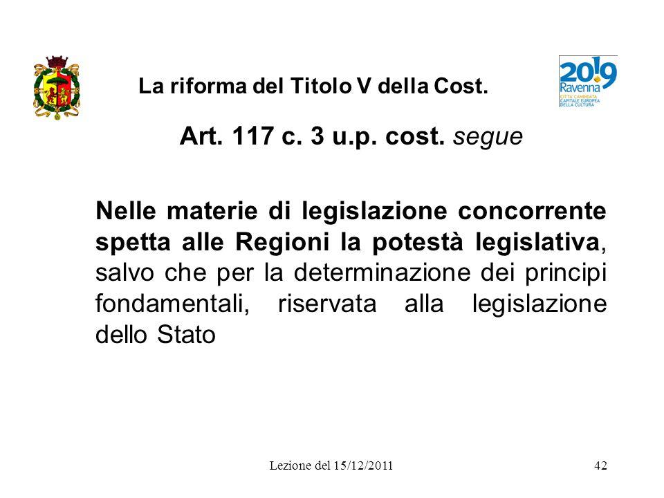 Lezione del 15/12/201142 La riforma del Titolo V della Cost. Art. 117 c. 3 u.p. cost. segue Nelle materie di legislazione concorrente spetta alle Regi