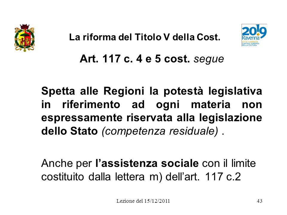 Lezione del 15/12/201143 La riforma del Titolo V della Cost. Art. 117 c. 4 e 5 cost. segue Spetta alle Regioni la potestà legislativa in riferimento a