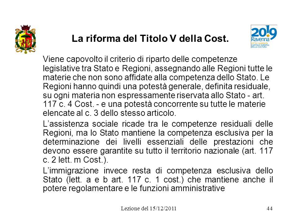 Lezione del 15/12/201144 La riforma del Titolo V della Cost. Viene capovolto il criterio di riparto delle competenze legislative tra Stato e Regioni,