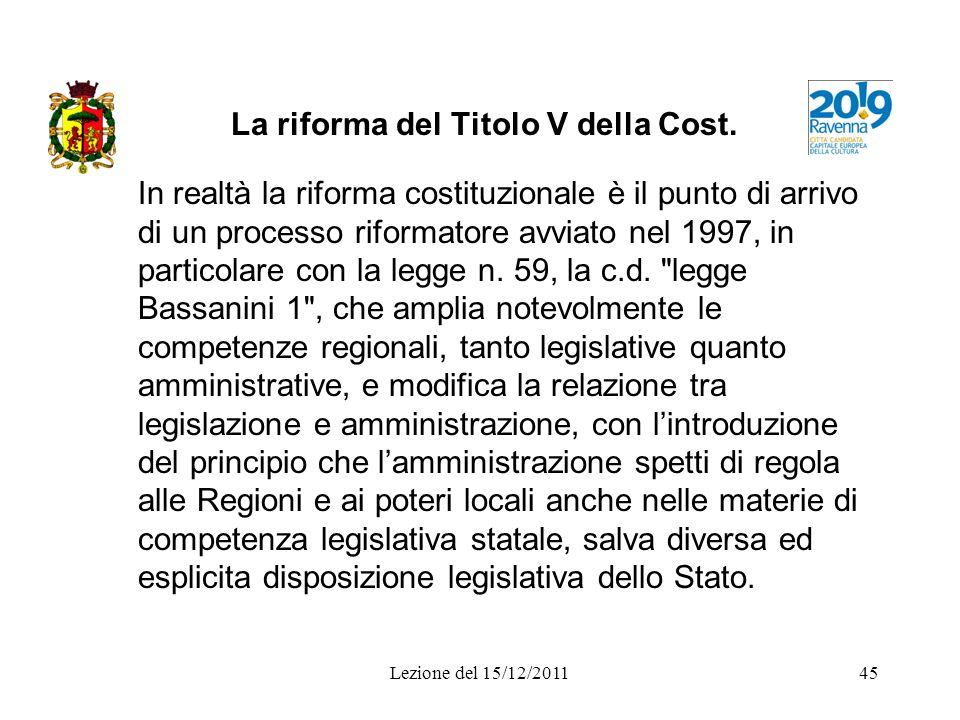 Lezione del 15/12/201145 La riforma del Titolo V della Cost. In realtà la riforma costituzionale è il punto di arrivo di un processo riformatore avvia