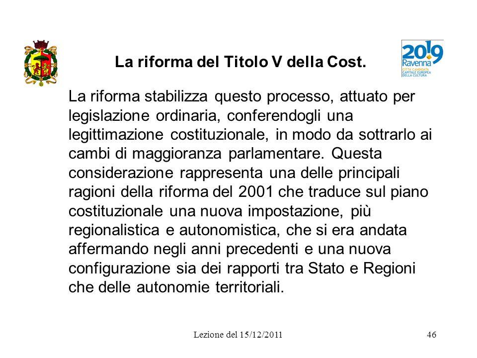 Lezione del 15/12/201146 La riforma del Titolo V della Cost. La riforma stabilizza questo processo, attuato per legislazione ordinaria, conferendogli