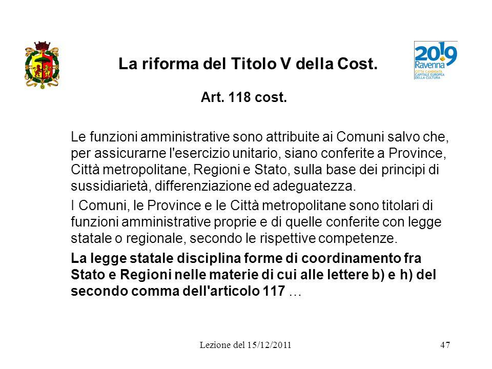 Lezione del 15/12/201147 La riforma del Titolo V della Cost. Art. 118 cost. Le funzioni amministrative sono attribuite ai Comuni salvo che, per assicu