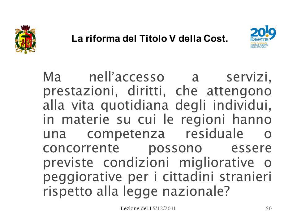 Lezione del 15/12/201150 La riforma del Titolo V della Cost. Ma nell accesso a servizi, prestazioni, diritti, che attengono alla vita quotidiana degli