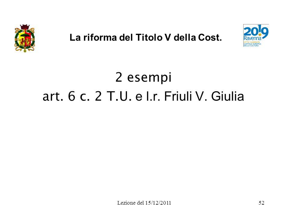 Lezione del 15/12/201152 La riforma del Titolo V della Cost. 2 esempi art. 6 c. 2 T.U. e l.r. Friuli V. Giulia
