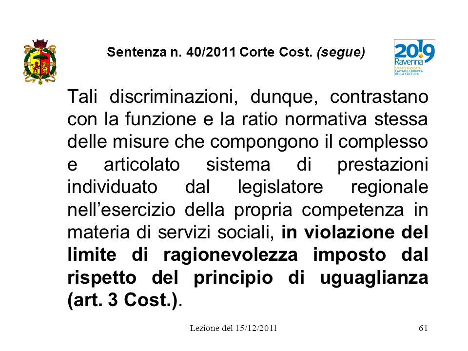 Lezione del 15/12/201161 Sentenza n. 40/2011 Corte Cost. (segue) Tali discriminazioni, dunque, contrastano con la funzione e la ratio normativa stessa