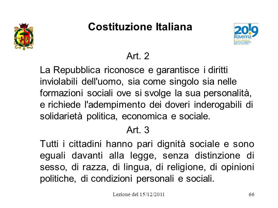 Lezione del 15/12/201166 Costituzione Italiana Art. 2 La Repubblica riconosce e garantisce i diritti inviolabili dell'uomo, sia come singolo sia nelle
