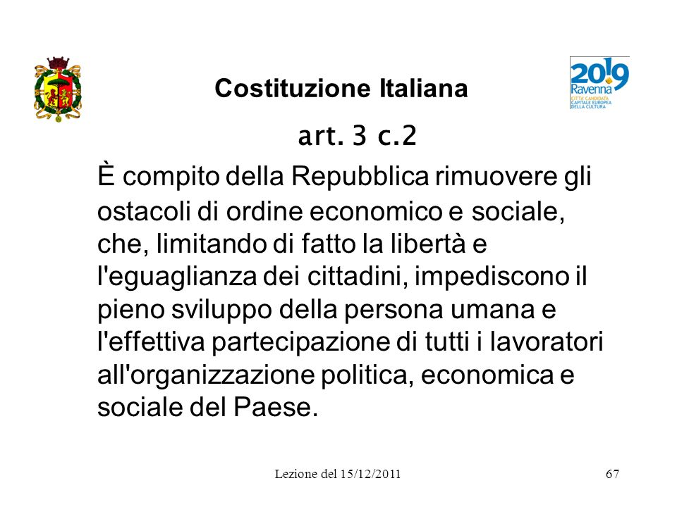 Lezione del 15/12/201167 Costituzione Italiana art. 3 c.2 È compito della Repubblica rimuovere gli ostacoli di ordine economico e sociale, che, limita