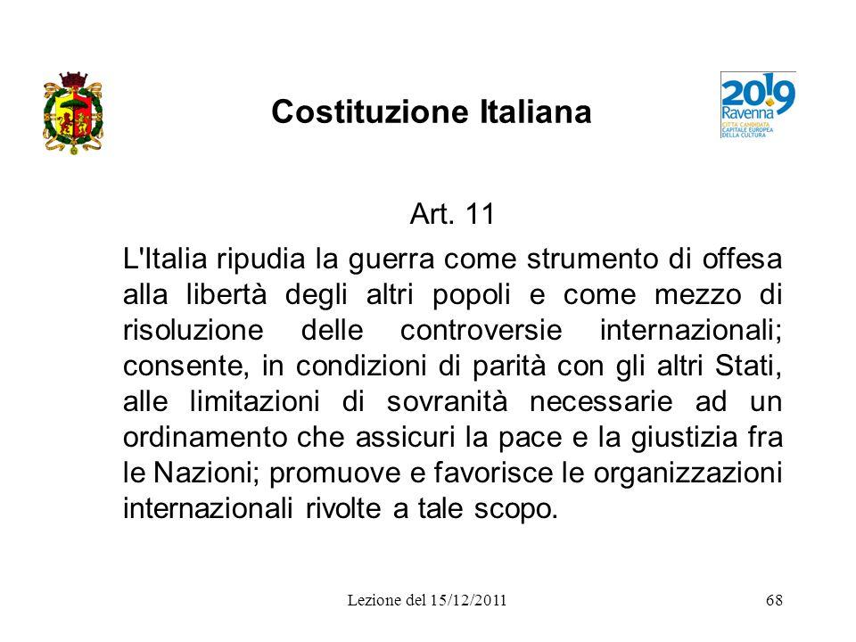 Lezione del 15/12/201168 Costituzione Italiana Art. 11 L'Italia ripudia la guerra come strumento di offesa alla libertà degli altri popoli e come mezz