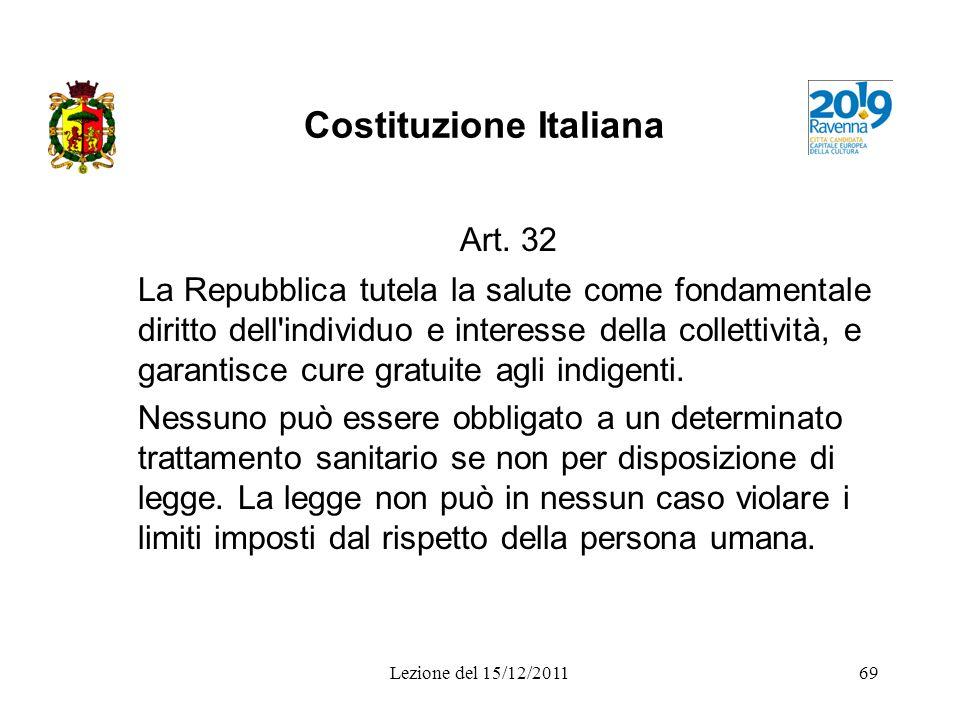 Lezione del 15/12/201169 Costituzione Italiana Art. 32 La Repubblica tutela la salute come fondamentale diritto dell'individuo e interesse della colle