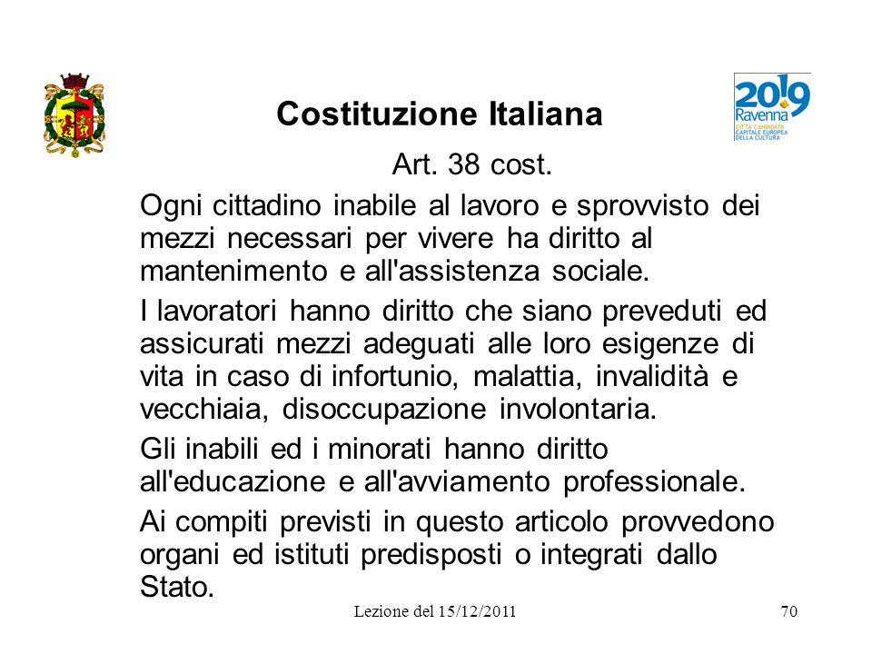 Lezione del 15/12/201170 Costituzione Italiana Art. 38 cost. Ogni cittadino inabile al lavoro e sprovvisto dei mezzi necessari per vivere ha diritto a