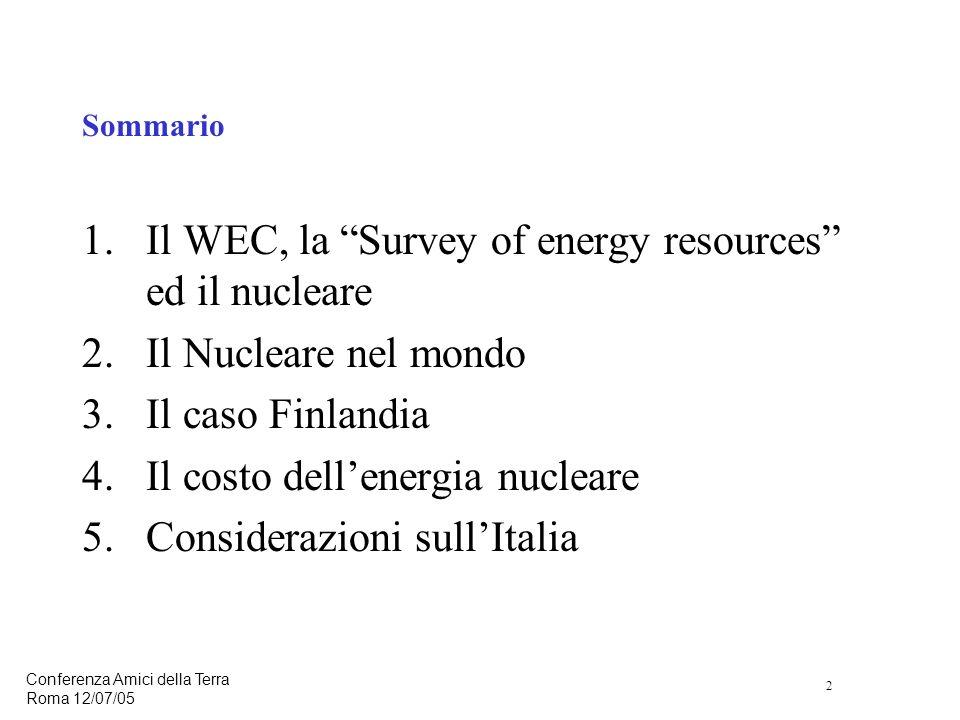 2 Conferenza Amici della Terra Roma 12/07/05 Sommario 1.Il WEC, la Survey of energy resources ed il nucleare 2.Il Nucleare nel mondo 3.Il caso Finlandia 4.Il costo dellenergia nucleare 5.Considerazioni sullItalia