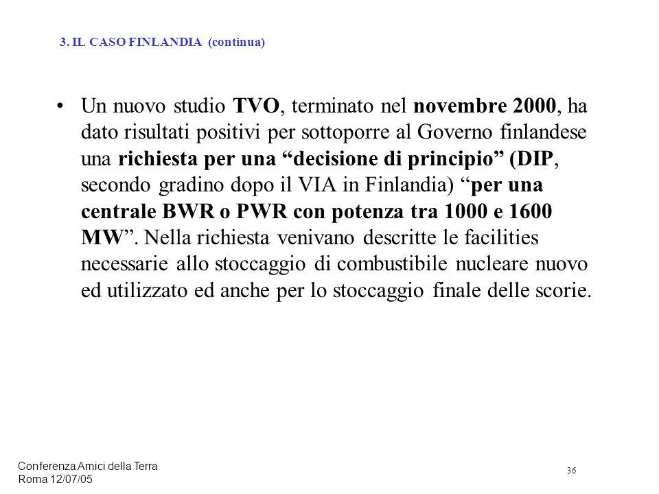 36 Conferenza Amici della Terra Roma 12/07/05 Un nuovo studio TVO, terminato nel novembre 2000, ha dato risultati positivi per sottoporre al Governo finlandese una richiesta per una decisione di principio (DIP, secondo gradino dopo il VIA in Finlandia) per una centrale BWR o PWR con potenza tra 1000 e 1600 MW.