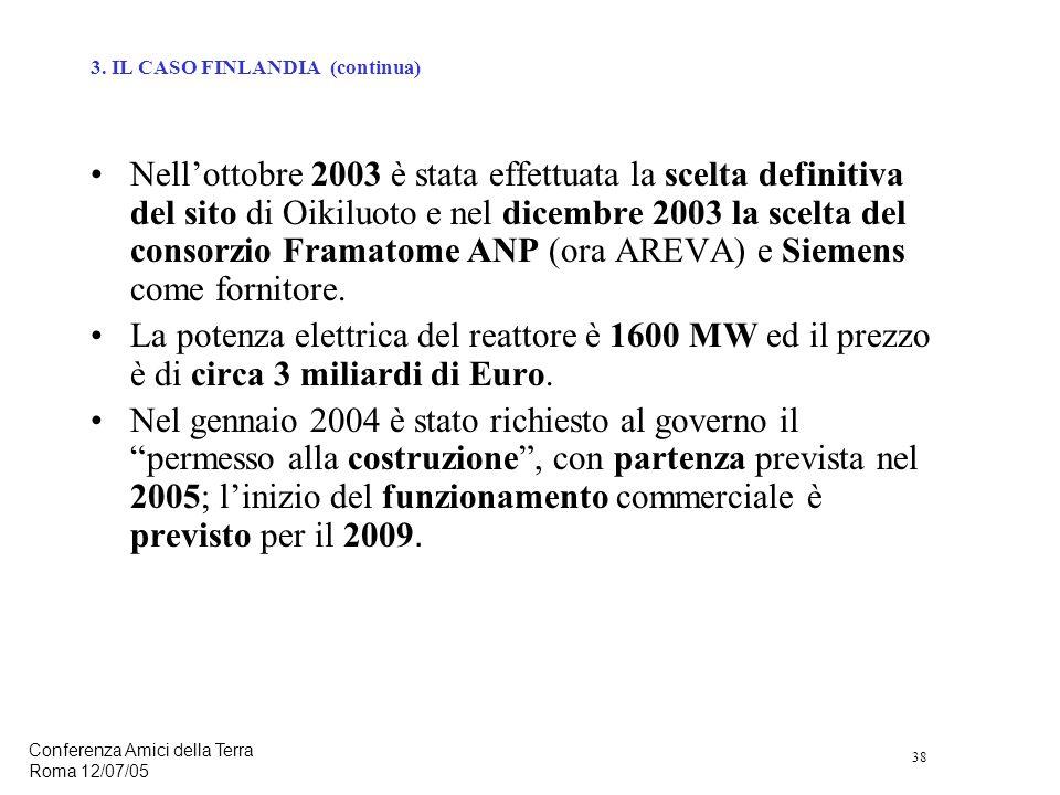 38 Conferenza Amici della Terra Roma 12/07/05 Nellottobre 2003 è stata effettuata la scelta definitiva del sito di Oikiluoto e nel dicembre 2003 la scelta del consorzio Framatome ANP (ora AREVA) e Siemens come fornitore.