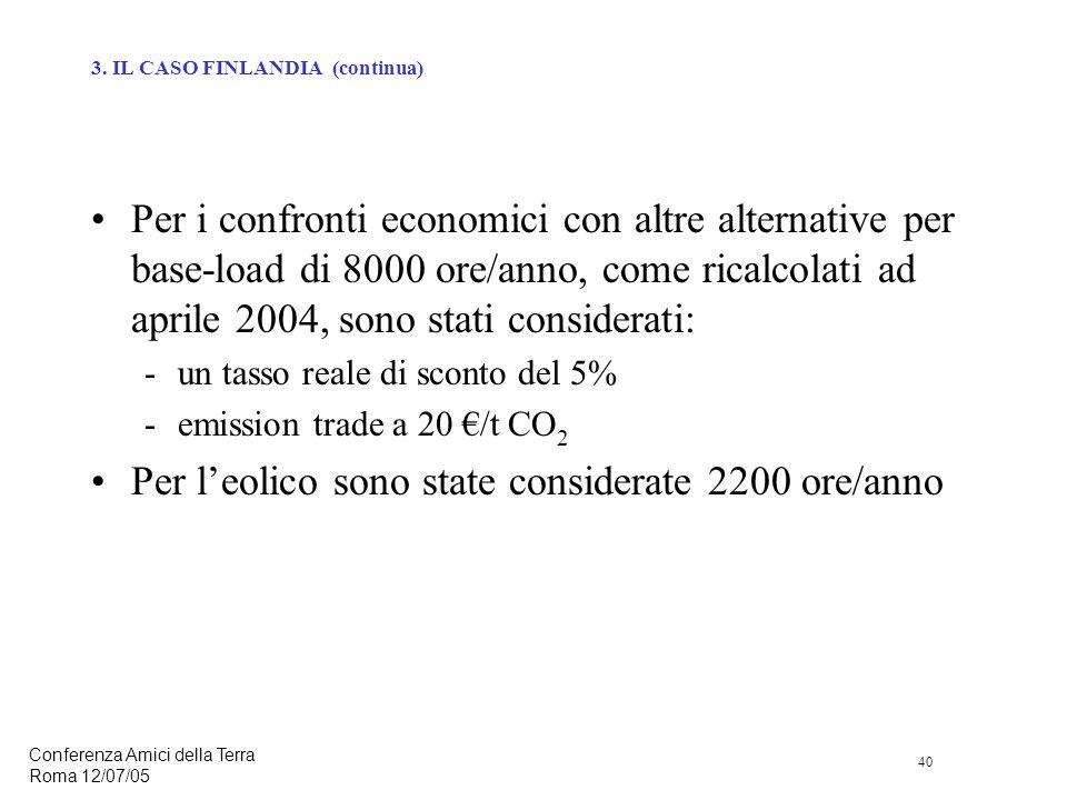 40 Conferenza Amici della Terra Roma 12/07/05 Per i confronti economici con altre alternative per base-load di 8000 ore/anno, come ricalcolati ad aprile 2004, sono stati considerati: -un tasso reale di sconto del 5% -emission trade a 20 /t CO 2 Per leolico sono state considerate 2200 ore/anno 3.
