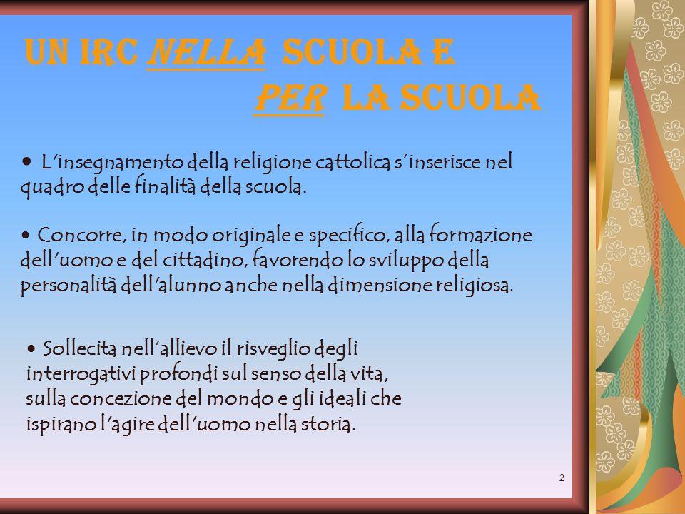 2 Un IRC nella scuola e per la scuola L'insegnamento della religione cattolica sinserisce nel quadro delle finalità della scuola. Sollecita nellalliev