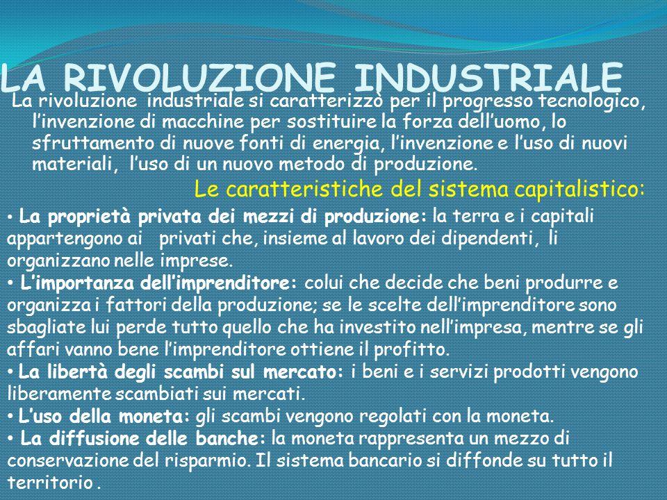 LA RIVOLUZIONE INDUSTRIALE La rivoluzione industriale si caratterizzò per il progresso tecnologico, linvenzione di macchine per sostituire la forza de
