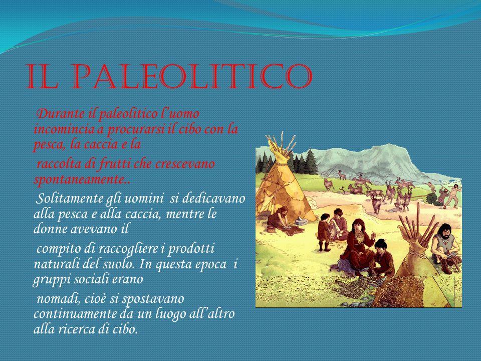 Il Paleolitico Durante il paleolitico luomo incomincia a procurarsi il cibo con la pesca, la caccia e la raccolta di frutti che crescevano spontaneame