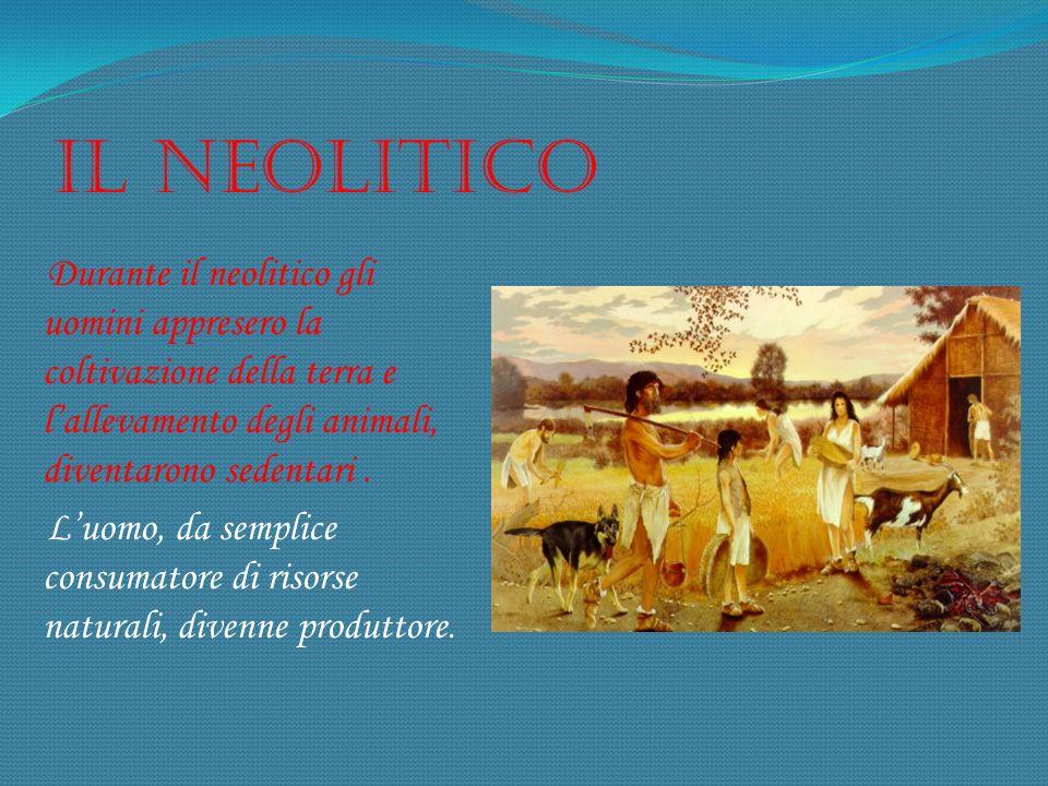 Il neolitico Durante il neolitico gli uomini appresero la coltivazione della terra e lallevamento degli animali, diventarono sedentari. Luomo, da semp