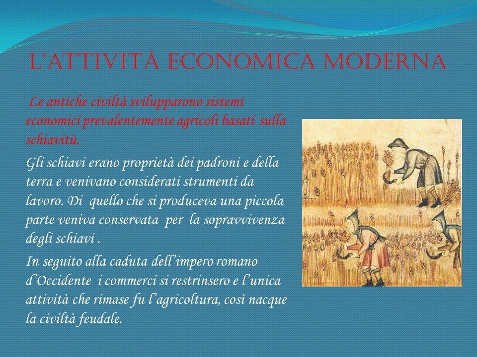 Lattività economica moderna Le antiche civiltà svilupparono sistemi economici prevalentemente agricoli basati sulla schiavitù. Gli schiavi erano propr