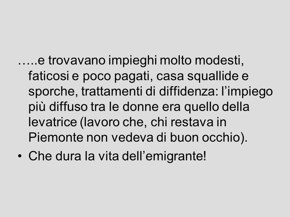 …..e trovavano impieghi molto modesti, faticosi e poco pagati, casa squallide e sporche, trattamenti di diffidenza: limpiego più diffuso tra le donne era quello della levatrice (lavoro che, chi restava in Piemonte non vedeva di buon occhio).
