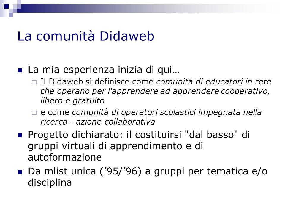 La comunità Didaweb La mia esperienza inizia di qui… Il Didaweb si definisce come comunità di educatori in rete che operano per l apprendere ad apprendere cooperativo, libero e gratuito e come comunità di operatori scolastici impegnata nella ricerca - azione collaborativa Progetto dichiarato: il costituirsi dal basso di gruppi virtuali di apprendimento e di autoformazione Da mlist unica (95/96) a gruppi per tematica e/o disciplina