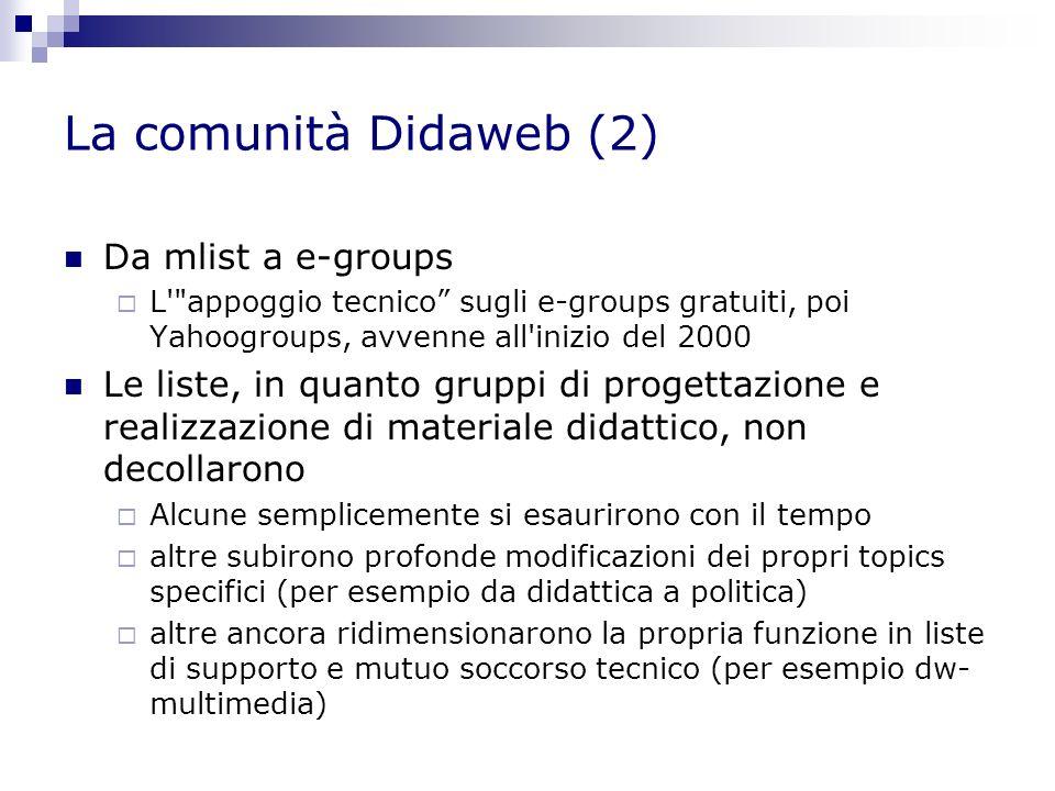 La comunità Didaweb (2) Da mlist a e-groups L appoggio tecnico sugli e-groups gratuiti, poi Yahoogroups, avvenne all inizio del 2000 Le liste, in quanto gruppi di progettazione e realizzazione di materiale didattico, non decollarono Alcune semplicemente si esaurirono con il tempo altre subirono profonde modificazioni dei propri topics specifici (per esempio da didattica a politica) altre ancora ridimensionarono la propria funzione in liste di supporto e mutuo soccorso tecnico (per esempio dw- multimedia)