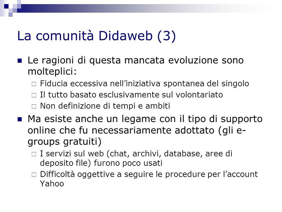 La comunità Didaweb (3) Le ragioni di questa mancata evoluzione sono molteplici: Fiducia eccessiva nelliniziativa spontanea del singolo Il tutto basato esclusivamente sul volontariato Non definizione di tempi e ambiti Ma esiste anche un legame con il tipo di supporto online che fu necessariamente adottato (gli e- groups gratuiti) I servizi sul web (chat, archivi, database, aree di deposito file) furono poco usati Difficoltà oggettive a seguire le procedure per laccount Yahoo