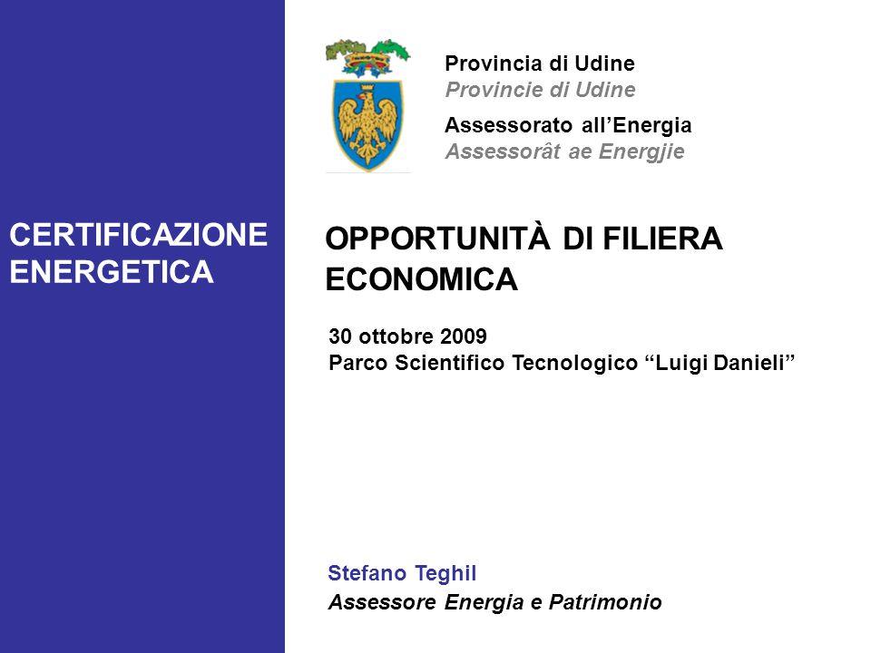 CERTIFICAZIONE ENERGETICA OPPORTUNITÀ DI FILIERA ECONOMICA 30 ottobre 2009 Parco Scientifico Tecnologico Luigi Danieli Stefano Teghil Assessore Energi